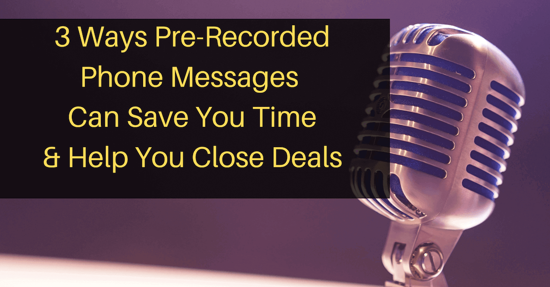 3 Ways Pre-Recorded Phone Messages Can Save You Time & Help You Close Deals