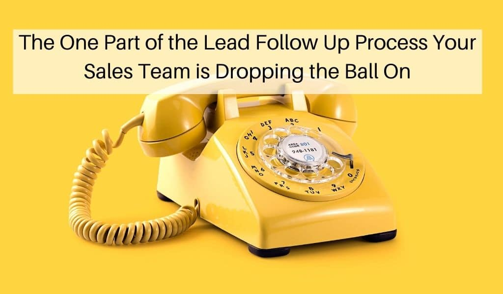 The One Part of the Lead Follow Up Process Your Sales Team is Dropping the Ball On