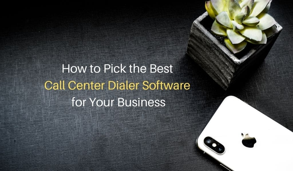 How to Pick the Best Call Center Dialer Software for Your Business