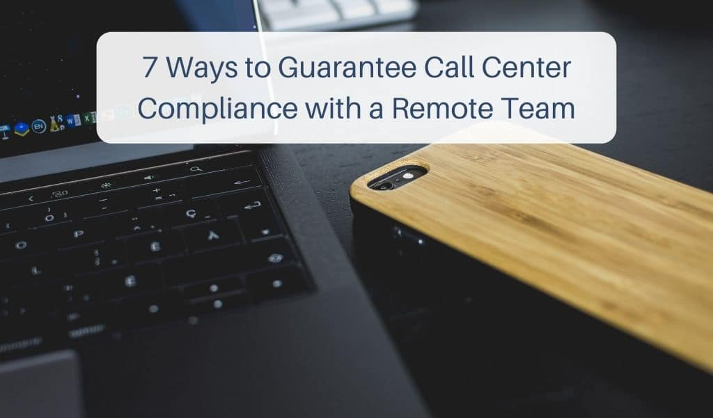 7 Ways to Guarantee Call Center Compliance with a Remote Team