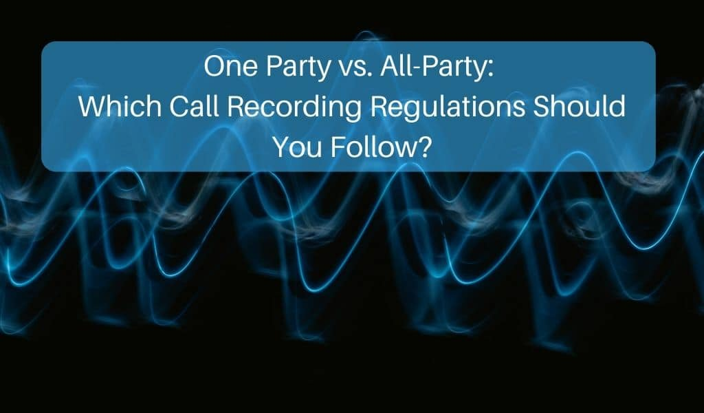 One-Party vs. All-Party: Which Call Recording Regulations Should You Follow?
