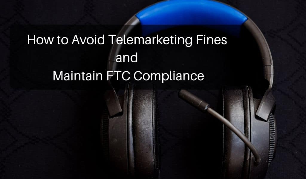 How to Avoid Telemarketing Fines and Maintain FTC Compliance