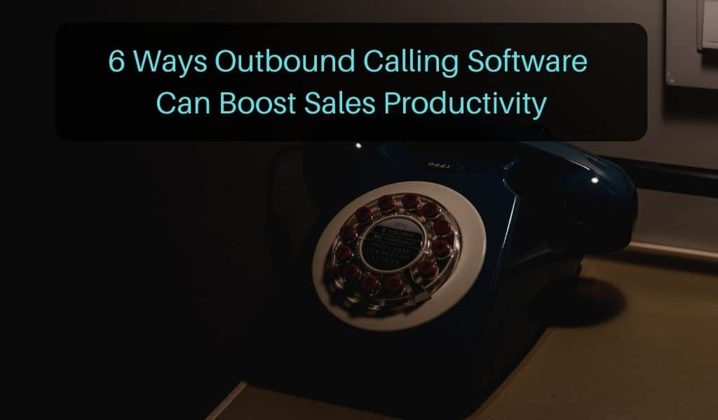 6 Ways Outbound Calling Software Can Boost Sales Productivity